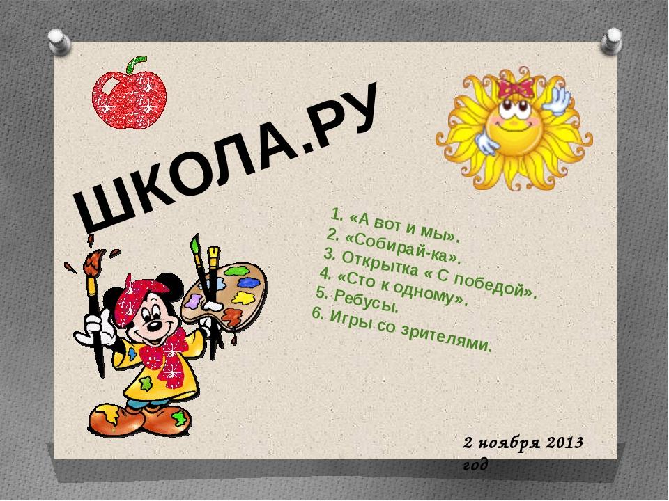 ШКОЛА.РУ 2 ноября 2013 год 1. «А вот и мы». 2. «Собирай-ка». 3. Открытка « С...
