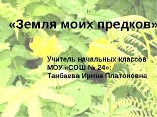 «Земля моих предков» Учитель начальных классов МОУ «СОШ № 24»: Танбаева Ирина