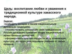 Цель: воспитание любви и уважения к традиционной культуре хакасского народа.