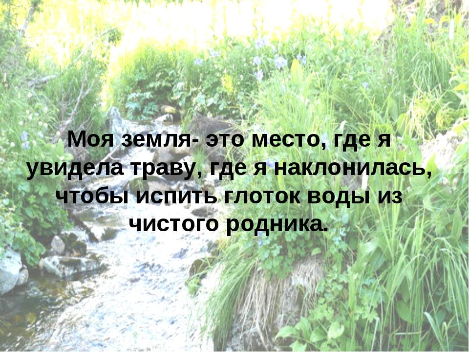 Моя земля- это место, где я увидела траву, где я наклонилась, чтобы испить гл...