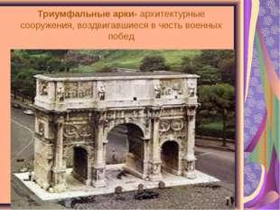 Триумфальные арки- архитектурные сооружения, воздвигавшиеся в честь военных п