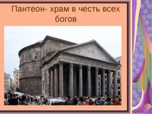 Пантеон- храм в честь всех богов