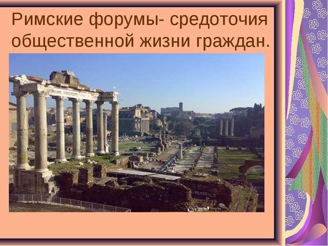 Римские форумы- средоточия общественной жизни граждан.