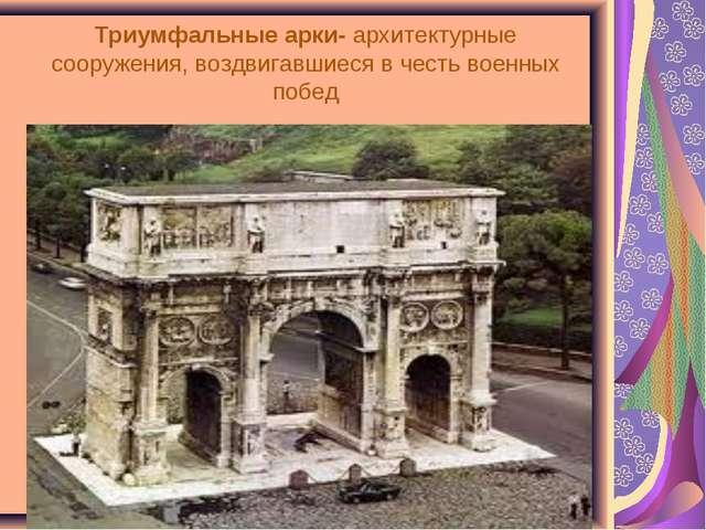 Триумфальные арки- архитектурные сооружения, воздвигавшиеся в честь военных п...