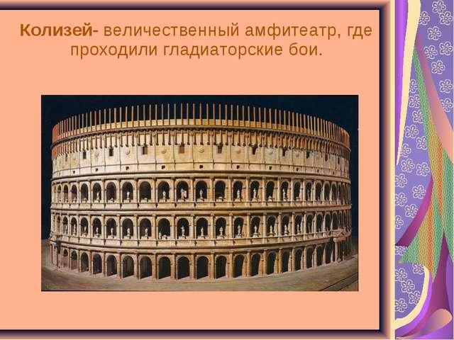 Колизей- величественный амфитеатр, где проходили гладиаторские бои.