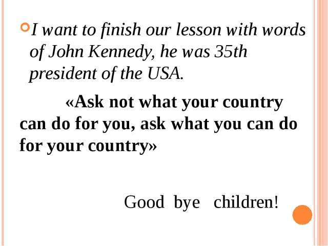 I want to finish our lesson with words of John Kennedy, he was 35th president...