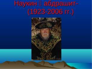 Наукин Қабдрашит- (1923-2006 гг.)