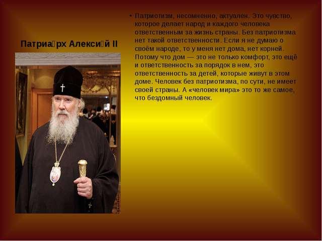 Патриа́рх Алекси́й II Патриотизм, несомненно, актуален. Это чувство, которое...