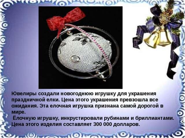 Ювелиры создали новогоднюю игрушку для украшения праздничной елки. Цена этог...