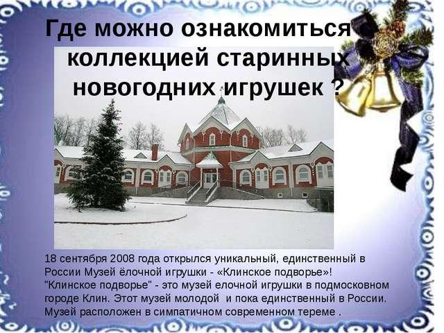 18 сентября 2008 года открылся уникальный, единственный в России Музей ёлочн...