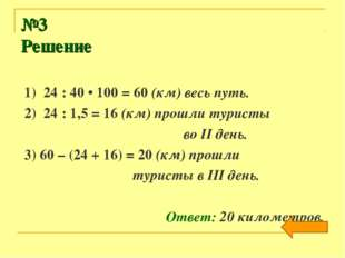 №3 Решение 1) 24 : 40 • 100 = 60 (км) весь путь. 2) 24 : 1,5 = 16 (км) прошли