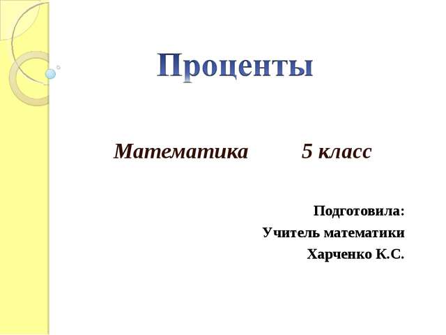 Математика 5 класс  Подготовила: Учитель математики Харченко К.С.