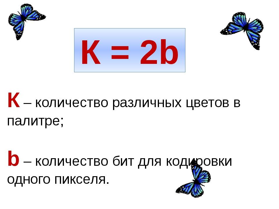 К = 2b К – количество различных цветов в палитре; b – количество бит для коди...