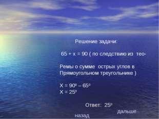 Решение задачи: 65 + х = 90 ( по следствию из тео- Ремы о сумме острых углов