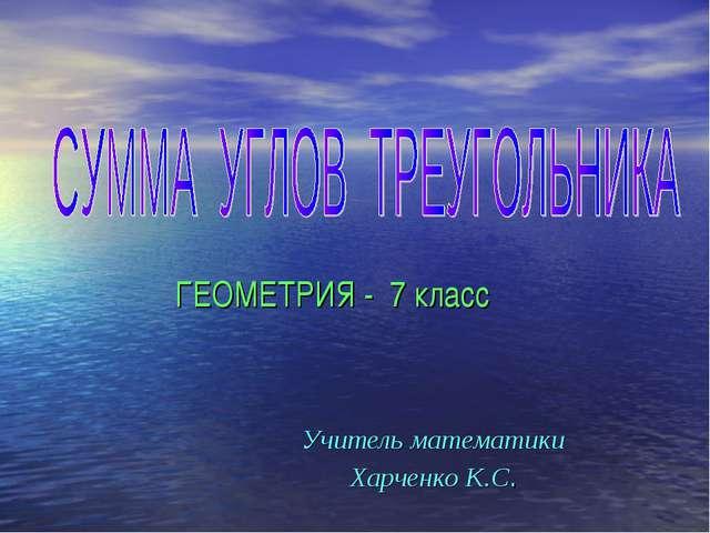 ГЕОМЕТРИЯ - 7 класс Учитель математики Харченко К.С.