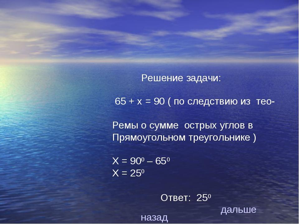 Решение задачи: 65 + х = 90 ( по следствию из тео- Ремы о сумме острых углов...