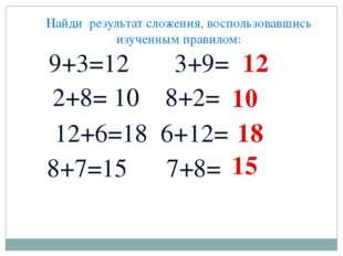Найди результат сложения, воспользовавшись изученным правилом: 9+3=12 3+9= 2+