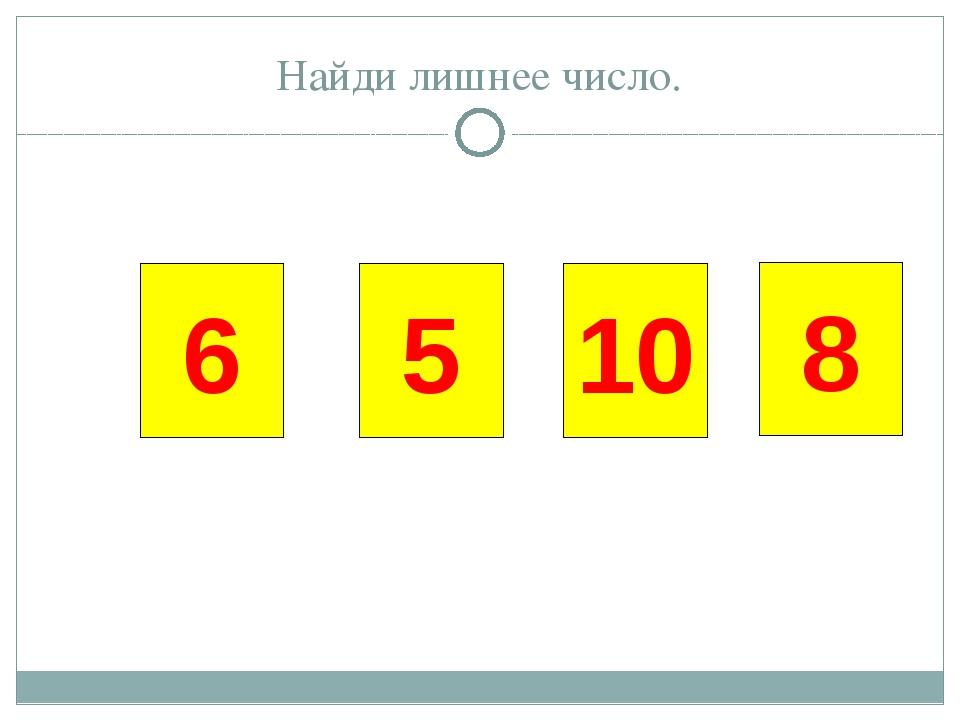 5 8 10 6 Найди лишнее число.