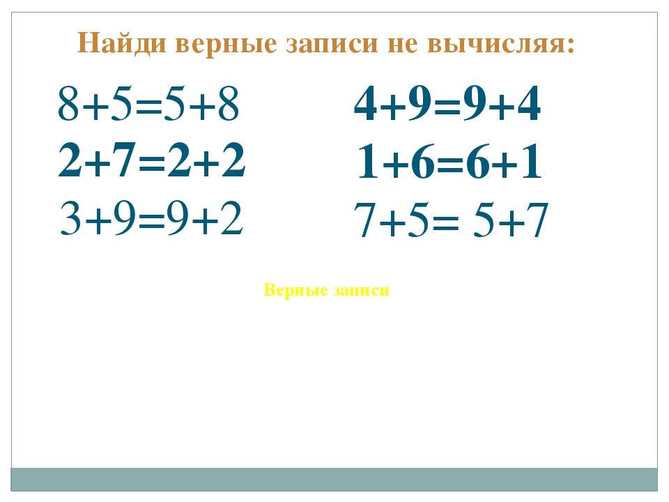 Найди верные записи не вычисляя: 8+5=5+8 2+7=2+2 4+9=9+4 1+6=6+1 3+9=9+2 7+5=...