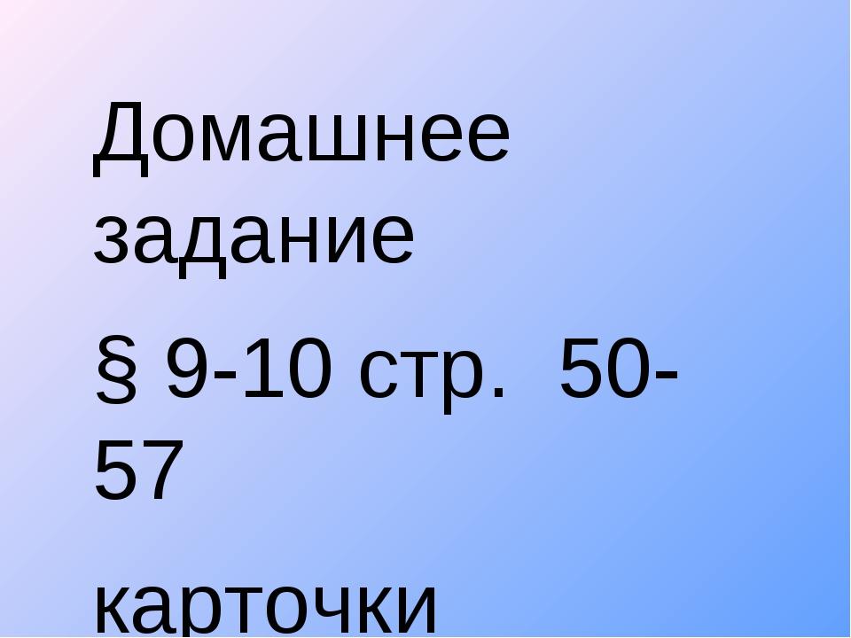 Домашнее задание § 9-10 стр. 50-57 карточки