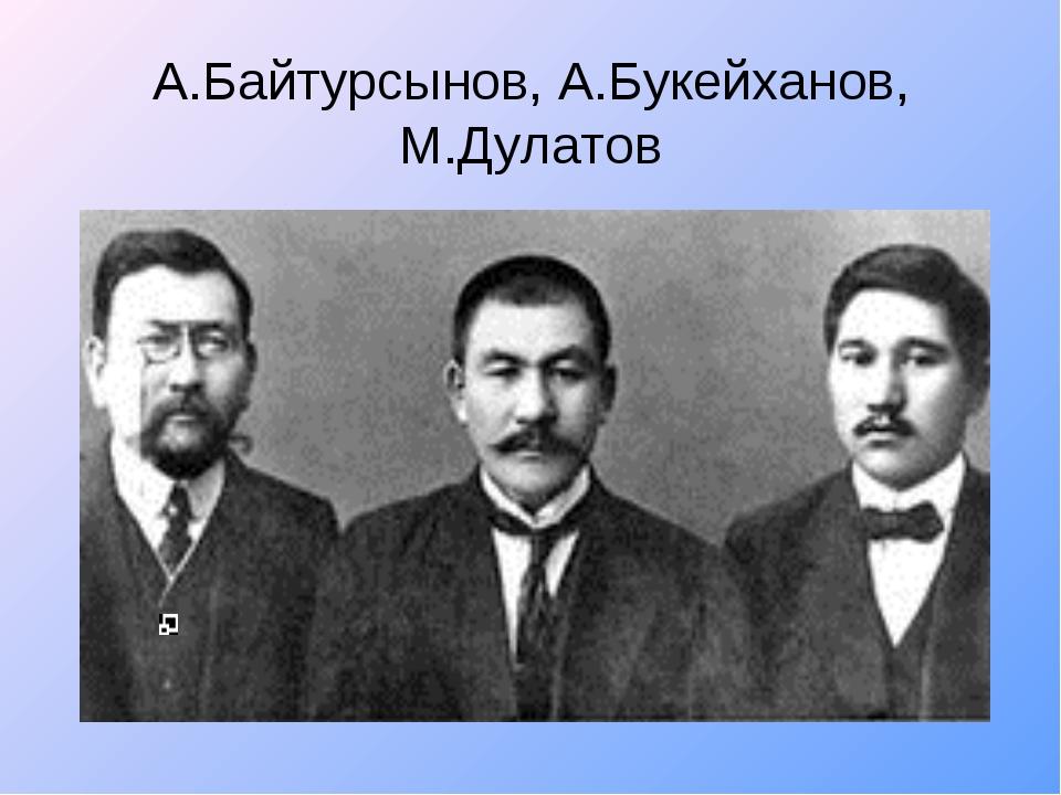 А.Байтурсынов, А.Букейханов, М.Дулатов