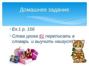 Ex.1 p. 156 Слова урока 61 переписать в словарь и выучить наизусть. Домашнее