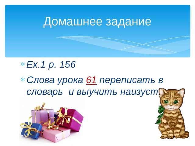Ex.1 p. 156 Слова урока 61 переписать в словарь и выучить наизусть. Домашнее...