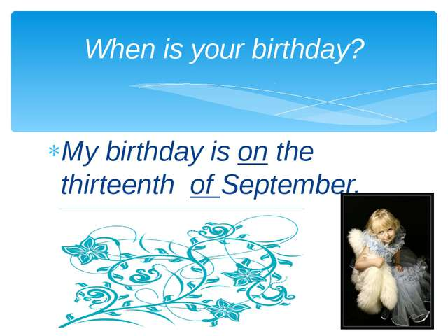My birthday is on the thirteenth of September. When is your birthday?