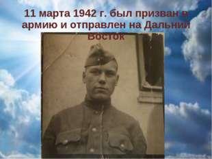 11 марта 1942 г. был призван в армию и отправлен на Дальний Восток