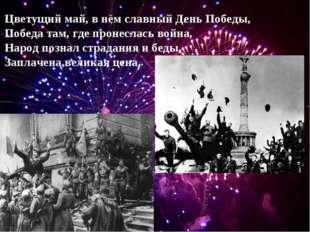 Цветущий май, в нём славный День Победы, Победа там, где пронеслась война, На