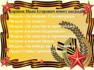 Корнеев Иван Егорович имеет награды: Медаль «За оборону Сталинграда» Медаль «