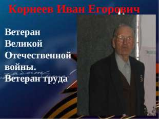 Корнеев Иван Егорович Ветеран Великой Отечественной войны. Ветеран труда