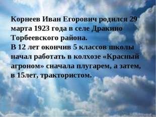Корнеев Иван Егорович родился 29 марта 1923 года в селе Дракино Торбеевского