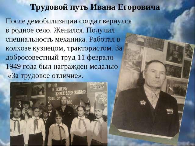 Трудовой путь Ивана Егоровича После демобилизации солдат вернулся в родное се...