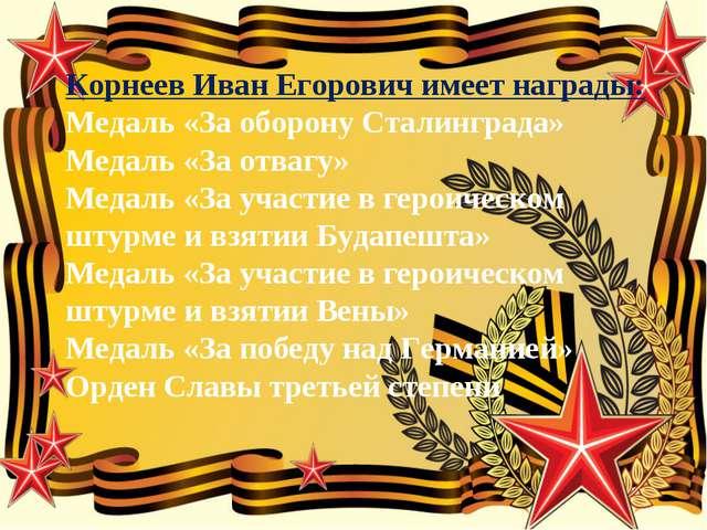Корнеев Иван Егорович имеет награды: Медаль «За оборону Сталинграда» Медаль «...