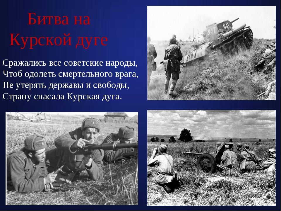 Битва на Курской дуге Сражались все советские народы, Чтоб одолеть смертельно...
