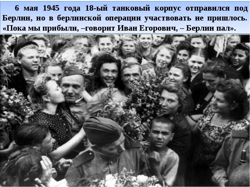 6 мая 1945 года 18-ый танковый корпус отправился под Берлин, но в берлинской...
