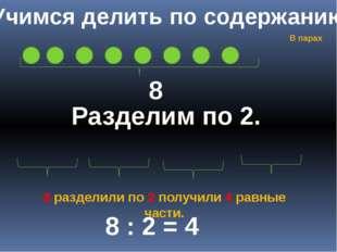 Учимся делить по содержанию 8 Разделим по 2. 8 : 2 = 4 8 разделили по 2 получ