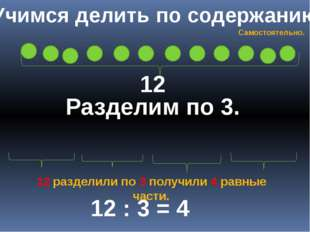 Учимся делить по содержанию 12 Разделим по 3. 12 : 3 = 4 12 разделили по 3 по