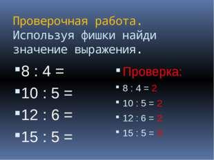 Проверочная работа. Используя фишки найди значение выражения. 8 : 4 = 10 : 5