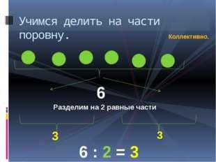 Учимся делить на части поровну.   6 3 3 6 : 2 = 3 Разделим на 2