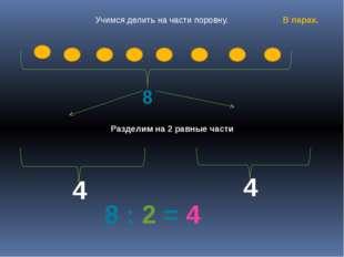 8 4 4 8 : 2 = 4 Разделим на 2 равные части Учимся делить на части поровну. В