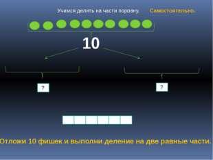 10 ? ? Отложи 10 фишек и выполни деление на две равные части. Учимся делить