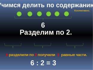 Учимся делить по содержанию 6 Разделим по 2. 6 : 2 = 3 6 разделили по 2 получ