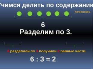 Учимся делить по содержанию 6 Разделим по 3. 6 : 3 = 2 6 разделили по 3 получ