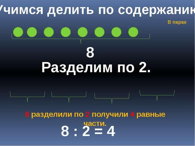 Учимся делить по содержанию 8 Разделим по 2. 8 : 2 = 4 8 разделили по 2 получ...
