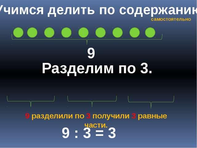 Учимся делить по содержанию 9 Разделим по 3. 9 : 3 = 3 9 разделили по 3 получ...