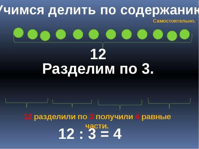 Учимся делить по содержанию 12 Разделим по 3. 12 : 3 = 4 12 разделили по 3 по...
