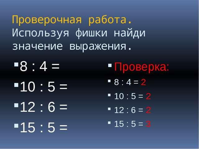 Проверочная работа. Используя фишки найди значение выражения. 8 : 4 = 10 : 5...