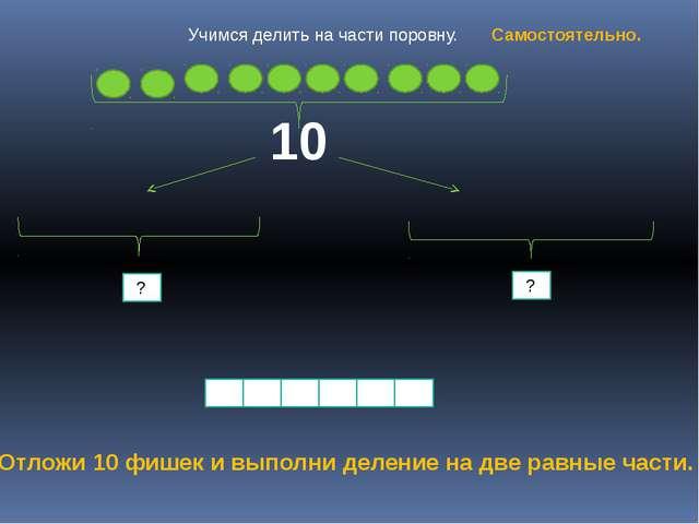10 ? ? Отложи 10 фишек и выполни деление на две равные части. Учимся делить...
